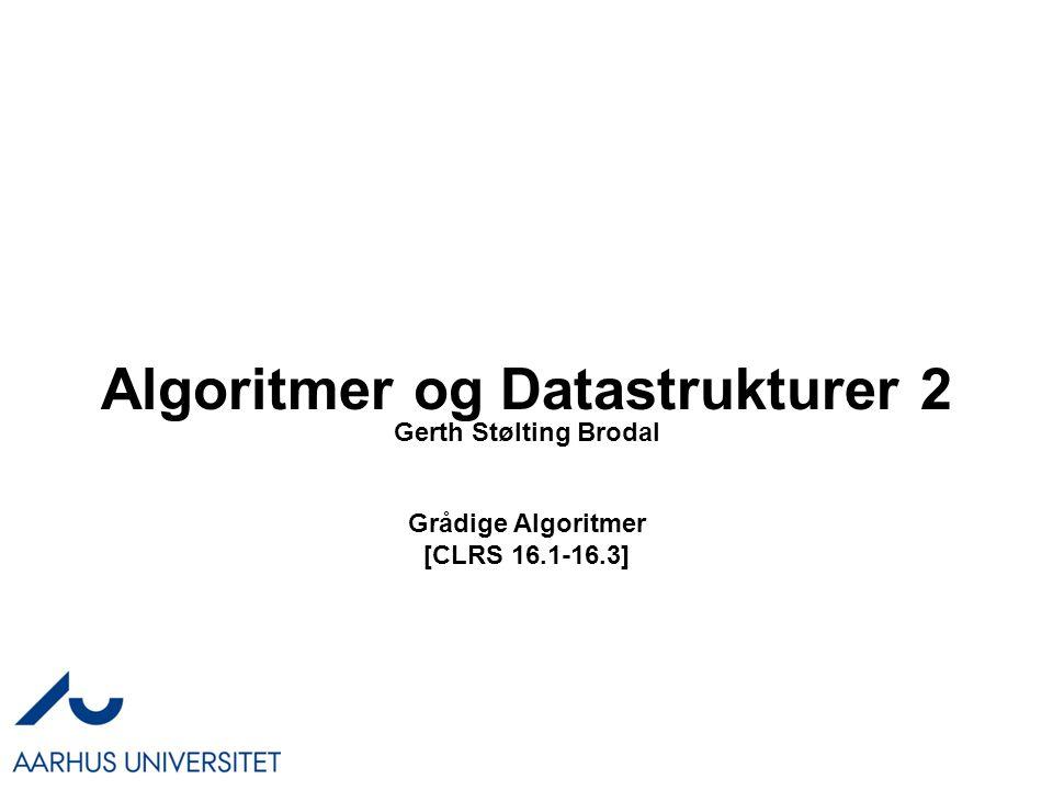 Algoritmer og Datastrukturer 2 Grådige Algoritmer [CLRS 16.1-16.3] Gerth Stølting Brodal