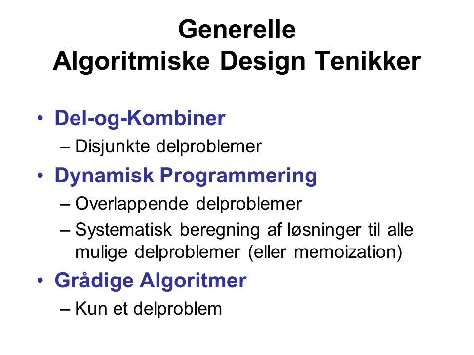 Generelle Algoritmiske Design Tenikker Del-og-Kombiner –Disjunkte delproblemer Dynamisk Programmering –Overlappende delproblemer –Systematisk beregning af løsninger til alle mulige delproblemer (eller memoization) Grådige Algoritmer –Kun et delproblem