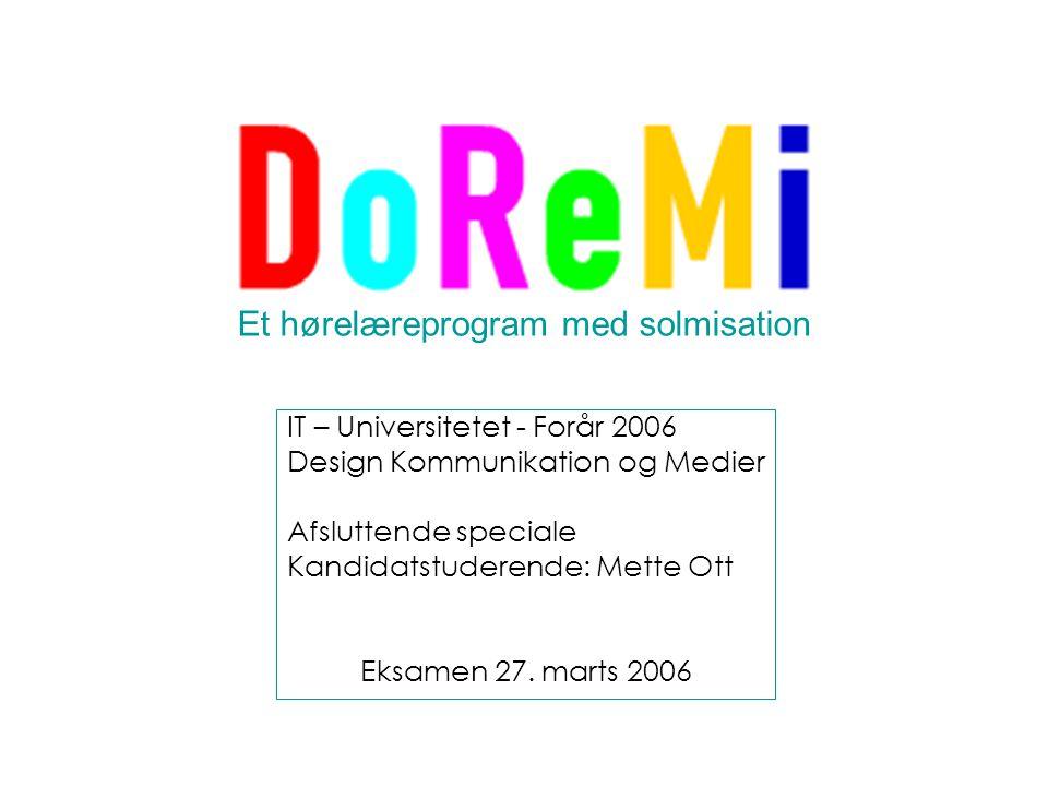 Et hørelæreprogram med solmisation IT – Universitetet - Forår 2006 Design Kommunikation og Medier Afsluttende speciale Kandidatstuderende: Mette Ott Eksamen 27.