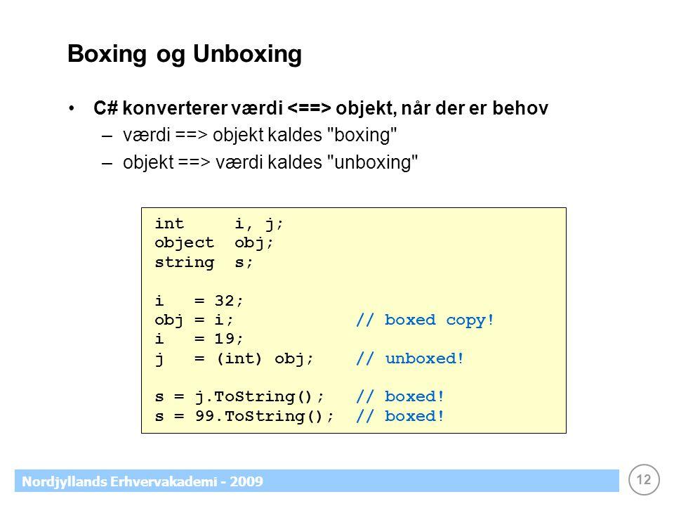 12 Nordjyllands Erhvervakademi - 2009 Boxing og Unboxing C# konverterer værdi objekt, når der er behov –værdi ==> objekt kaldes boxing –objekt ==> værdi kaldes unboxing int i, j; object obj; string s; i = 32; obj = i; // boxed copy.