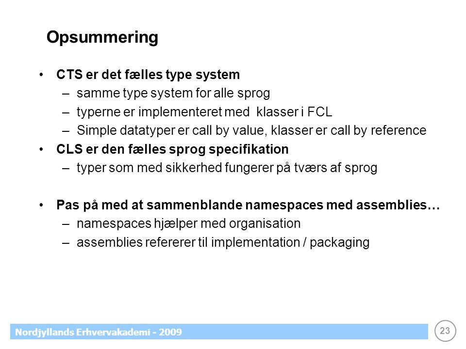 23 Nordjyllands Erhvervakademi - 2009 Opsummering CTS er det fælles type system –samme type system for alle sprog –typerne er implementeret med klasser i FCL –Simple datatyper er call by value, klasser er call by reference CLS er den fælles sprog specifikation –typer som med sikkerhed fungerer på tværs af sprog Pas på med at sammenblande namespaces med assemblies… –namespaces hjælper med organisation –assemblies refererer til implementation / packaging