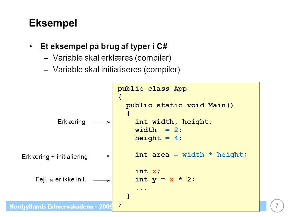 7 Nordjyllands Erhvervakademi - 2009 Eksempel Et eksempel på brug af typer i C# –Variable skal erklæres (compiler) –Variable skal initialiseres (compiler) public class App { public static void Main() { int width, height; width = 2; height = 4; int area = width * height; int x; int y = x * 2;...