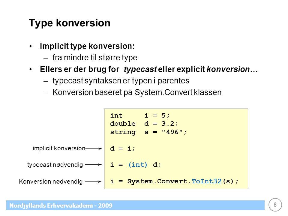 8 Nordjyllands Erhvervakademi - 2009 Type konversion Implicit type konversion: –fra mindre til større type Ellers er der brug for typecast eller explicit konversion… –typecast syntaksen er typen i parentes –Konversion baseret på System.Convert klassen int i = 5; double d = 3.2; string s = 496 ; d = i; i = (int) d; i = System.Convert.ToInt32(s); implicit konversion typecast nødvendig Konversion nødvendig
