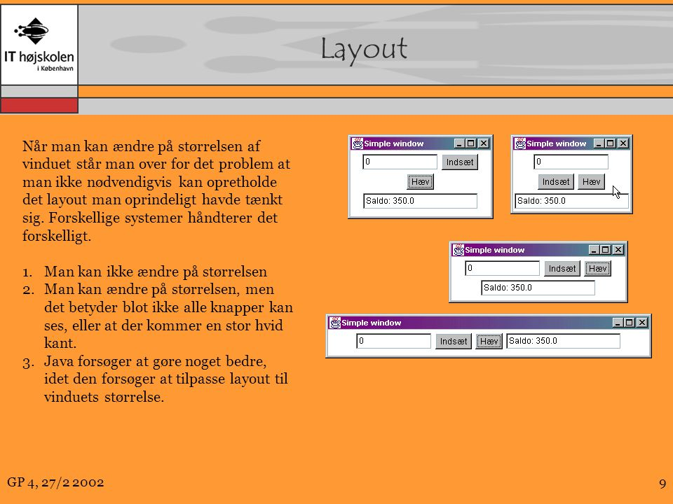 GP 4, 27/2 20029 Layout Når man kan ændre på størrelsen af vinduet står man over for det problem at man ikke nødvendigvis kan opretholde det layout man oprindeligt havde tænkt sig.