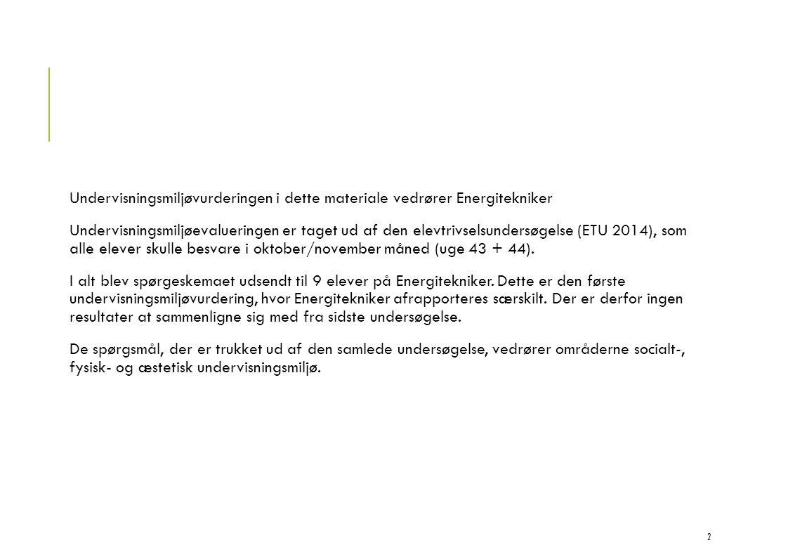 Undervisningsmiljøvurderingen i dette materiale vedrører Energitekniker Undervisningsmiljøevalueringen er taget ud af den elevtrivselsundersøgelse (ETU 2014), som alle elever skulle besvare i oktober/november måned (uge 43 + 44).
