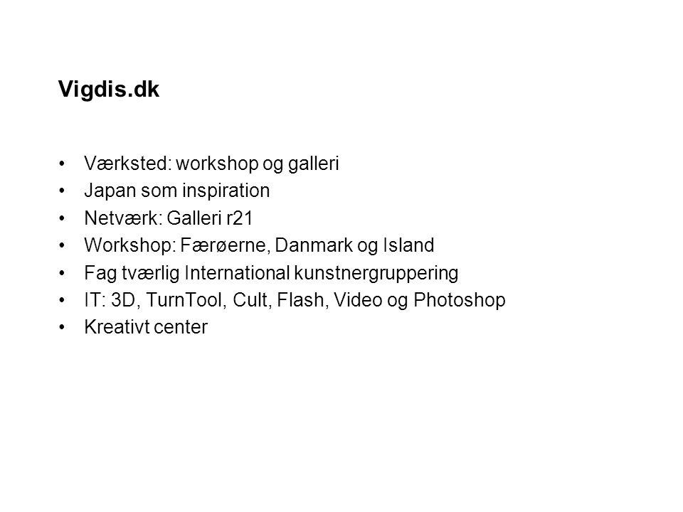 Vigdis.dk Værksted: workshop og galleri Japan som inspiration Netværk: Galleri r21 Workshop: Færøerne, Danmark og Island Fag tværlig International kunstnergruppering IT: 3D, TurnTool, Cult, Flash, Video og Photoshop Kreativt center