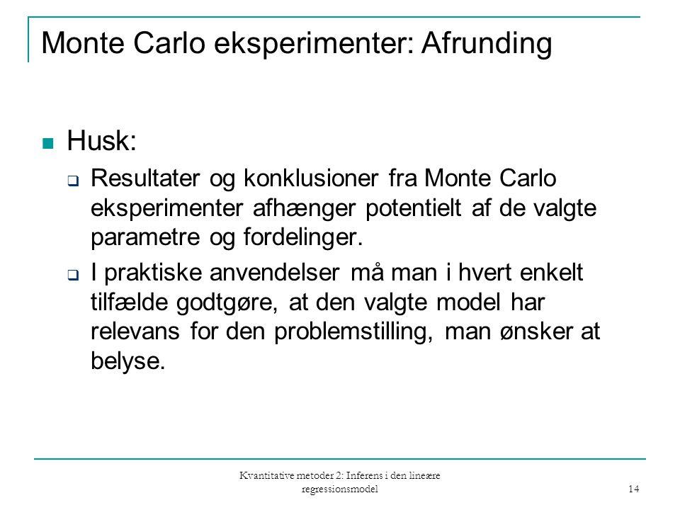 Kvantitative metoder 2: Inferens i den lineære regressionsmodel 14 Monte Carlo eksperimenter: Afrunding Husk:  Resultater og konklusioner fra Monte Carlo eksperimenter afhænger potentielt af de valgte parametre og fordelinger.