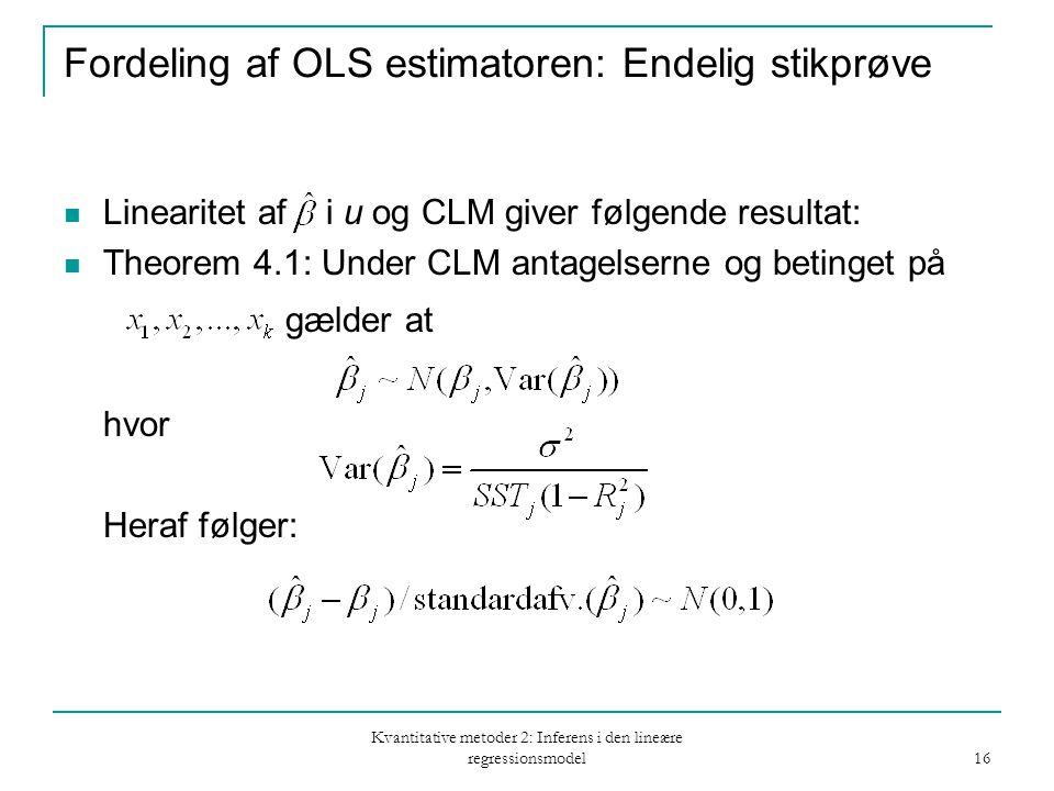 Kvantitative metoder 2: Inferens i den lineære regressionsmodel 16 Fordeling af OLS estimatoren: Endelig stikprøve Linearitet af i u og CLM giver følgende resultat: Theorem 4.1: Under CLM antagelserne og betinget på gælder at hvor Heraf følger:
