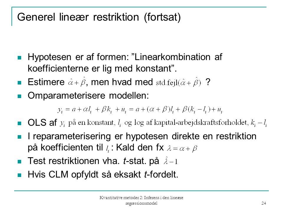 Kvantitative metoder 2: Inferens i den lineære regressionsmodel 24 Generel lineær restriktion (fortsat) Hypotesen er af formen: Linearkombination af koefficienterne er lig med konstant .