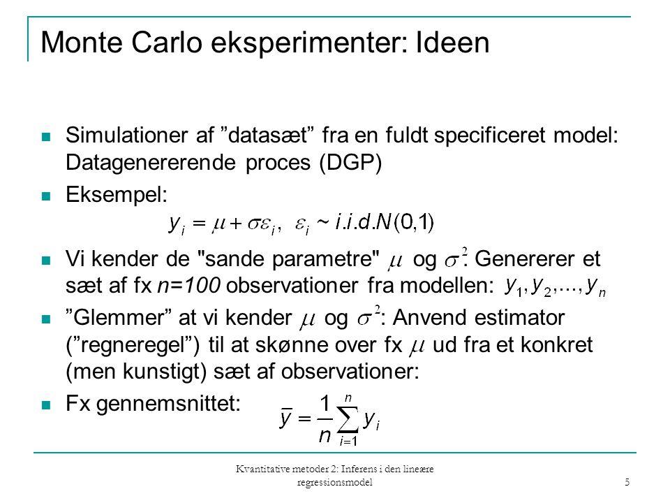 Kvantitative metoder 2: Inferens i den lineære regressionsmodel 5 Monte Carlo eksperimenter: Ideen Simulationer af datasæt fra en fuldt specificeret model: Datagenererende proces (DGP) Eksempel: Vi kender de sande parametre og.