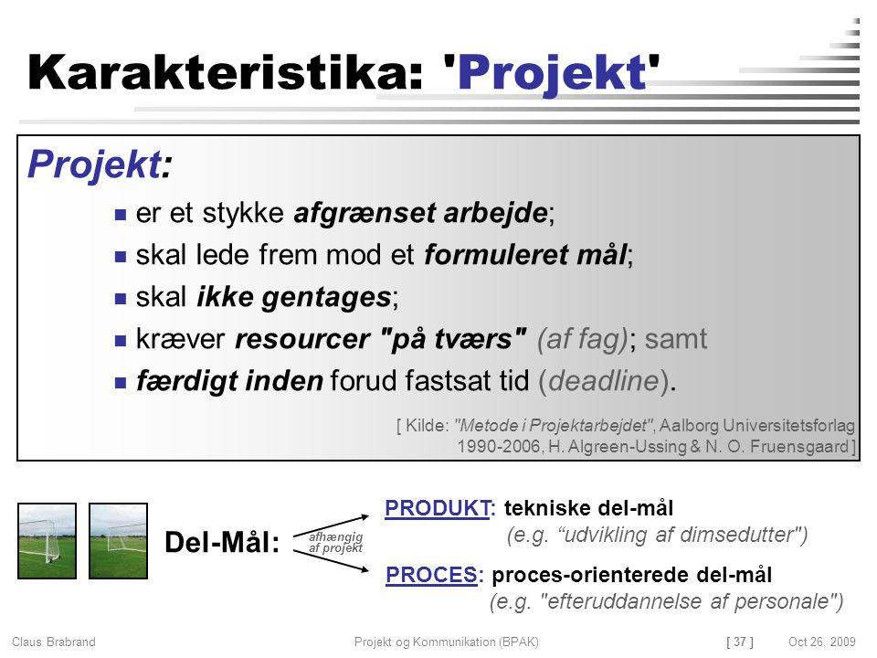 [ 37 ] Claus Brabrand Projekt og Kommunikation (BPAK)Oct 26, 2009 Karakteristika: Projekt Projekt: er et stykke afgrænset arbejde; skal lede frem mod et formuleret mål; skal ikke gentages; kræver resourcer på tværs (af fag); samt færdigt inden forud fastsat tid (deadline).