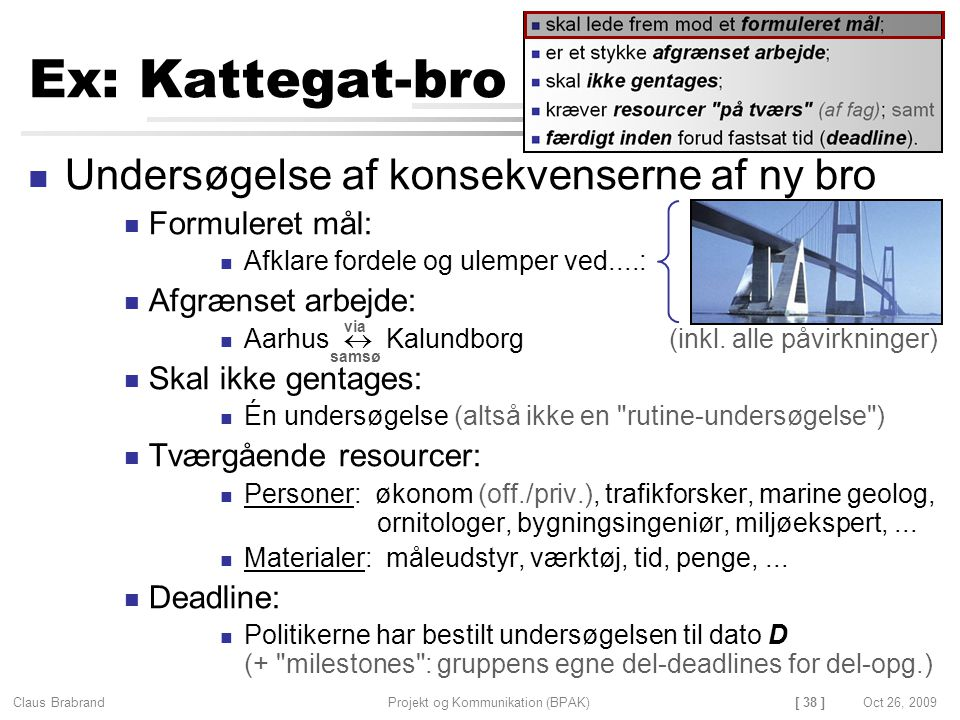 [ 38 ] Claus Brabrand Projekt og Kommunikation (BPAK)Oct 26, 2009 Ex: Kattegat-bro Undersøgelse af konsekvenserne af ny bro Formuleret mål: Afklare fordele og ulemper ved....: Afgrænset arbejde: Aarhus  Kalundborg (inkl.