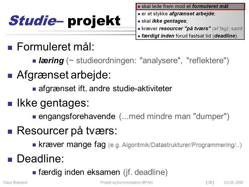 [ 39 ] Claus Brabrand Projekt og Kommunikation (BPAK)Oct 26, 2009 Studie– projekt Formuleret mål: læring (~ studieordningen: analysere , reflektere ) Afgrænset arbejde: afgrænset ift.