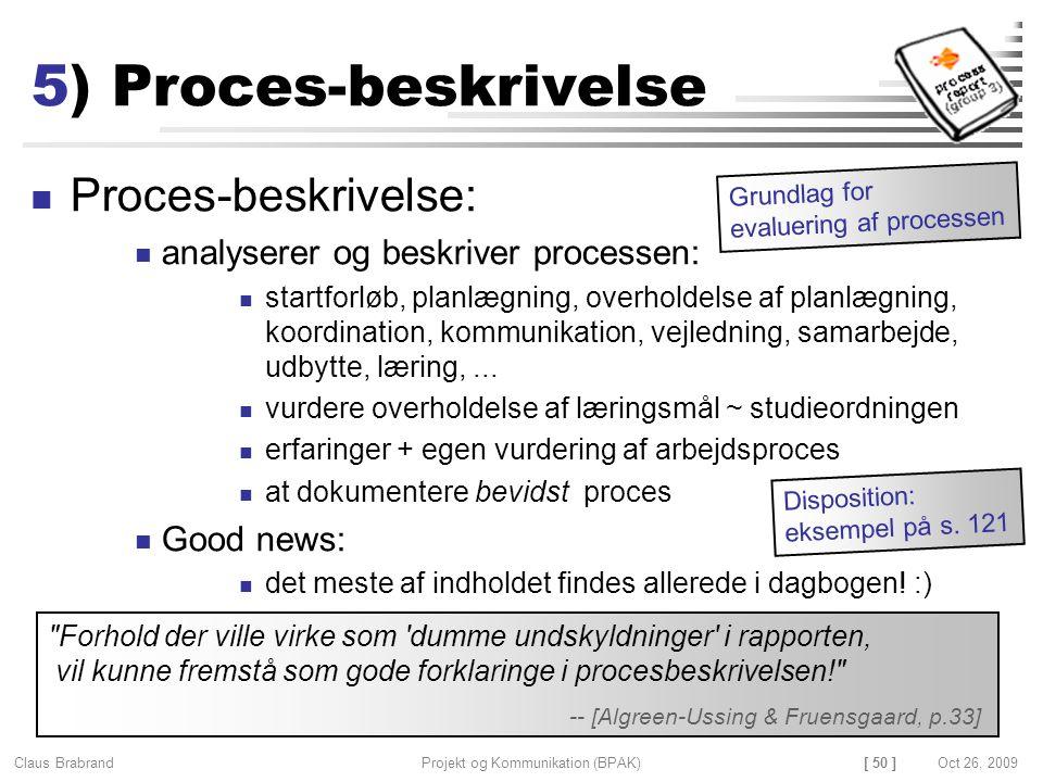 [ 50 ] Claus Brabrand Projekt og Kommunikation (BPAK)Oct 26, 2009 5) Proces-beskrivelse Proces-beskrivelse: analyserer og beskriver processen: startforløb, planlægning, overholdelse af planlægning, koordination, kommunikation, vejledning, samarbejde, udbytte, læring,...