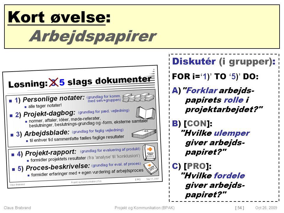 [ 54 ] Claus Brabrand Projekt og Kommunikation (BPAK)Oct 26, 2009 Kort øvelse: Arbejdspapirer Diskutér (i grupper): FOR i= '1)' TO '5)' DO: A) Forklar arbejds- papirets rolle i projektarbejdet B) [CON]: Hvilke ulemper giver arbejds- papiret C) [PRO]: Hvilke fordele giver arbejds- papiret