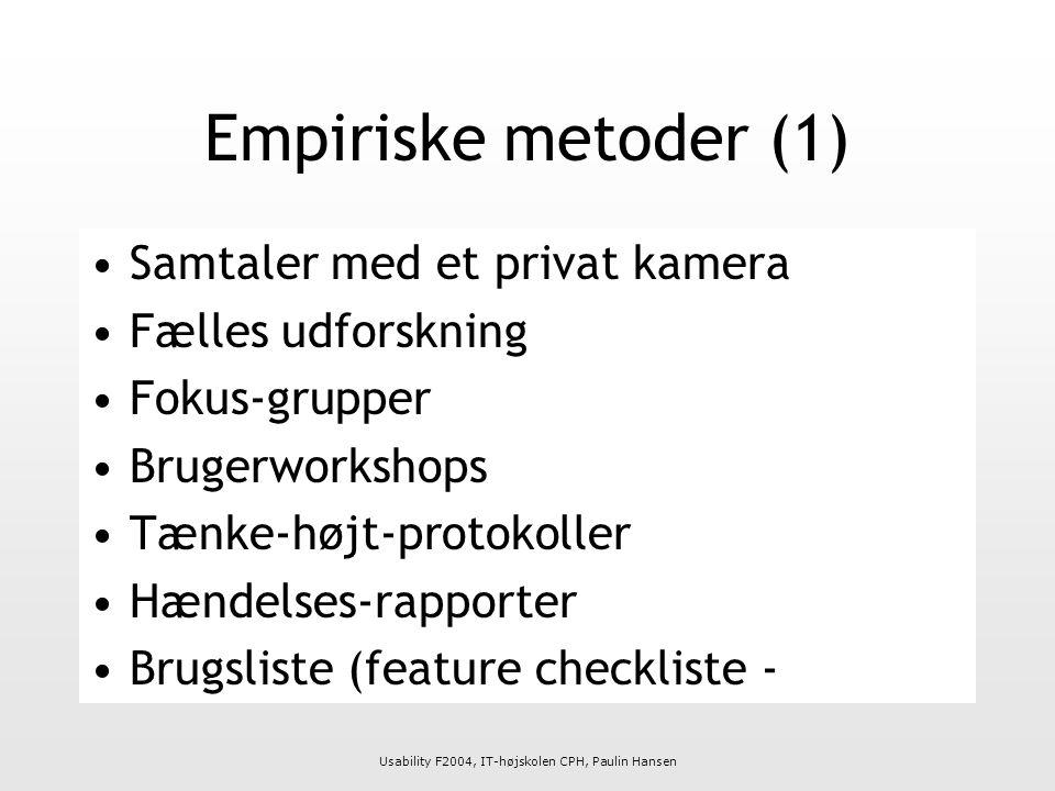 Usability F2004, IT-højskolen CPH, Paulin Hansen Empiriske metoder (1) Samtaler med et privat kamera Fælles udforskning Fokus-grupper Brugerworkshops Tænke-højt-protokoller Hændelses-rapporter Brugsliste (feature checkliste -