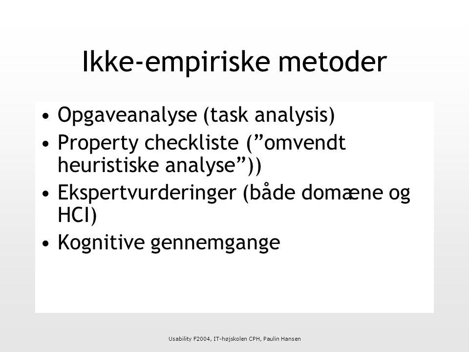 Usability F2004, IT-højskolen CPH, Paulin Hansen Ikke-empiriske metoder Opgaveanalyse (task analysis) Property checkliste ( omvendt heuristiske analyse )) Ekspertvurderinger (både domæne og HCI) Kognitive gennemgange