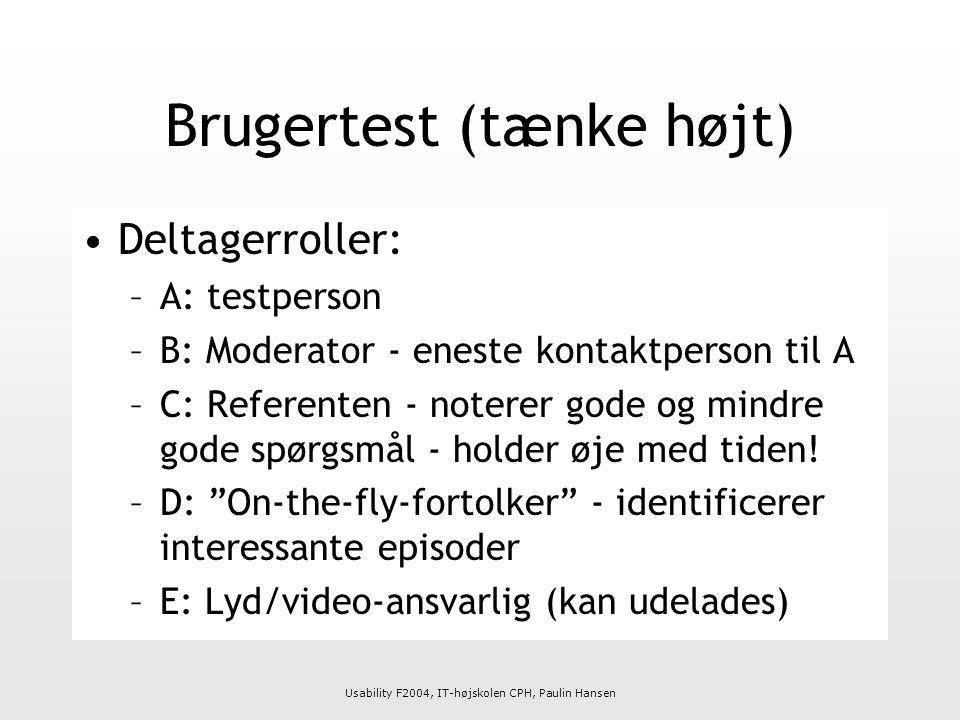 Usability F2004, IT-højskolen CPH, Paulin Hansen Brugertest (tænke højt) Deltagerroller: –A: testperson –B: Moderator - eneste kontaktperson til A –C: Referenten - noterer gode og mindre gode spørgsmål - holder øje med tiden.