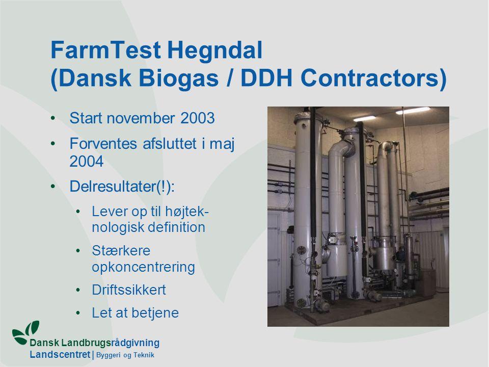 Dansk Landbrugsrådgivning Landscentret | Byggeri og Teknik FarmTest Hegndal (Dansk Biogas / DDH Contractors) Start november 2003 Forventes afsluttet i maj 2004 Delresultater(!): Lever op til højtek- nologisk definition Stærkere opkoncentrering Driftssikkert Let at betjene