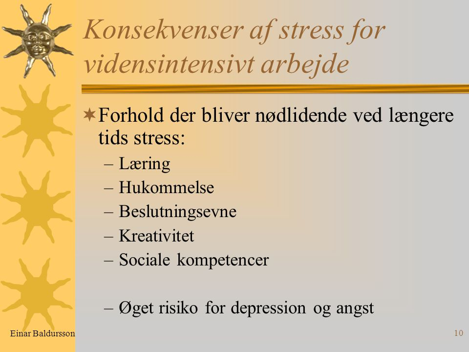 10 Konsekvenser af stress for vidensintensivt arbejde  Forhold der bliver nødlidende ved længere tids stress: –Læring –Hukommelse –Beslutningsevne –Kreativitet –Sociale kompetencer –Øget risiko for depression og angst Einar Baldursson