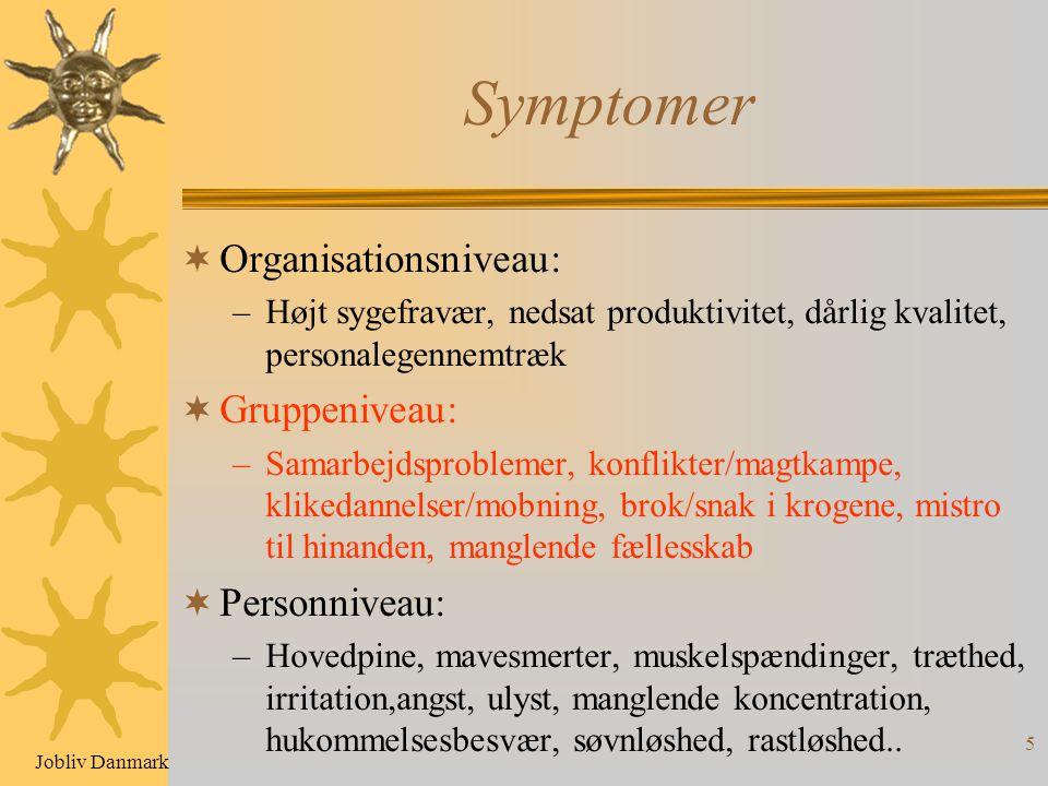 5 Symptomer  Organisationsniveau: –Højt sygefravær, nedsat produktivitet, dårlig kvalitet, personalegennemtræk  Gruppeniveau: –Samarbejdsproblemer, konflikter/magtkampe, klikedannelser/mobning, brok/snak i krogene, mistro til hinanden, manglende fællesskab  Personniveau: –Hovedpine, mavesmerter, muskelspændinger, træthed, irritation,angst, ulyst, manglende koncentration, hukommelsesbesvær, søvnløshed, rastløshed..