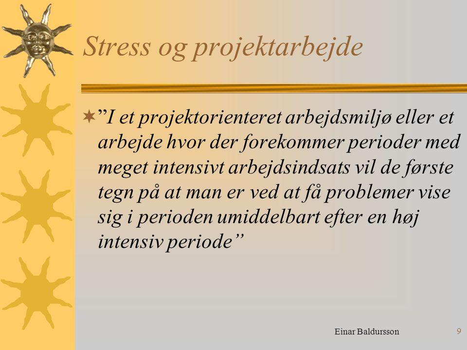 9 Stress og projektarbejde  I et projektorienteret arbejdsmiljø eller et arbejde hvor der forekommer perioder med meget intensivt arbejdsindsats vil de første tegn på at man er ved at få problemer vise sig i perioden umiddelbart efter en høj intensiv periode Einar Baldursson
