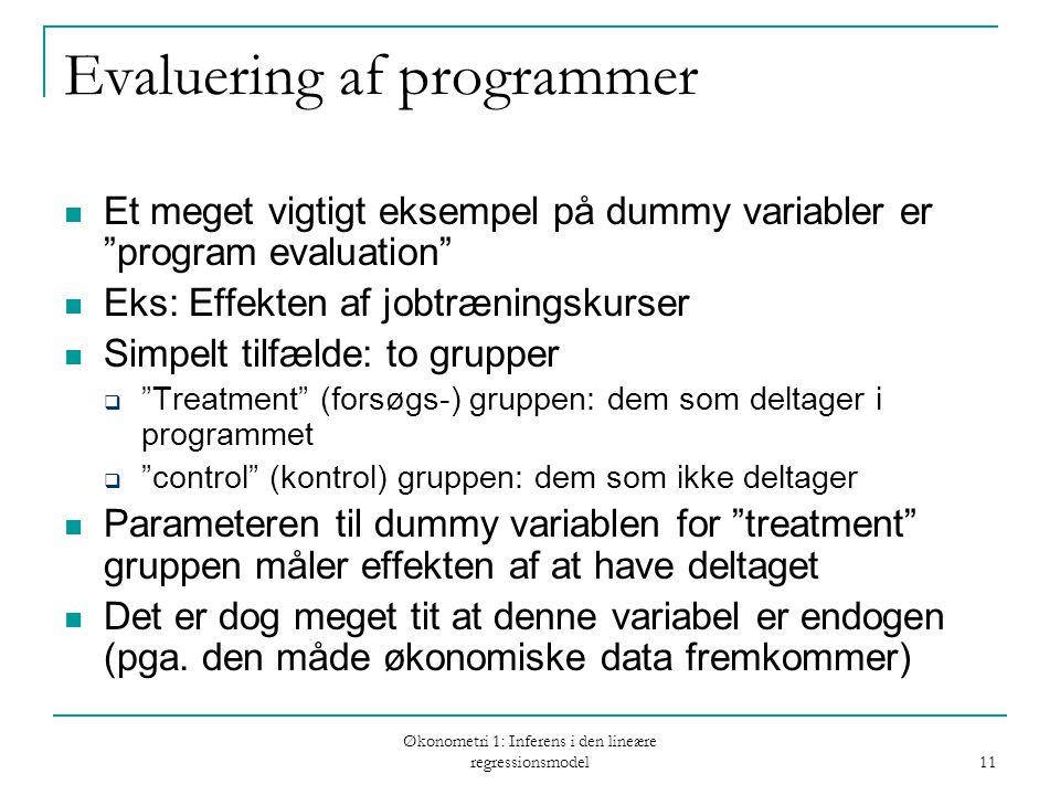 Økonometri 1: Inferens i den lineære regressionsmodel 11 Evaluering af programmer Et meget vigtigt eksempel på dummy variabler er program evaluation Eks: Effekten af jobtræningskurser Simpelt tilfælde: to grupper  Treatment (forsøgs-) gruppen: dem som deltager i programmet  control (kontrol) gruppen: dem som ikke deltager Parameteren til dummy variablen for treatment gruppen måler effekten af at have deltaget Det er dog meget tit at denne variabel er endogen (pga.