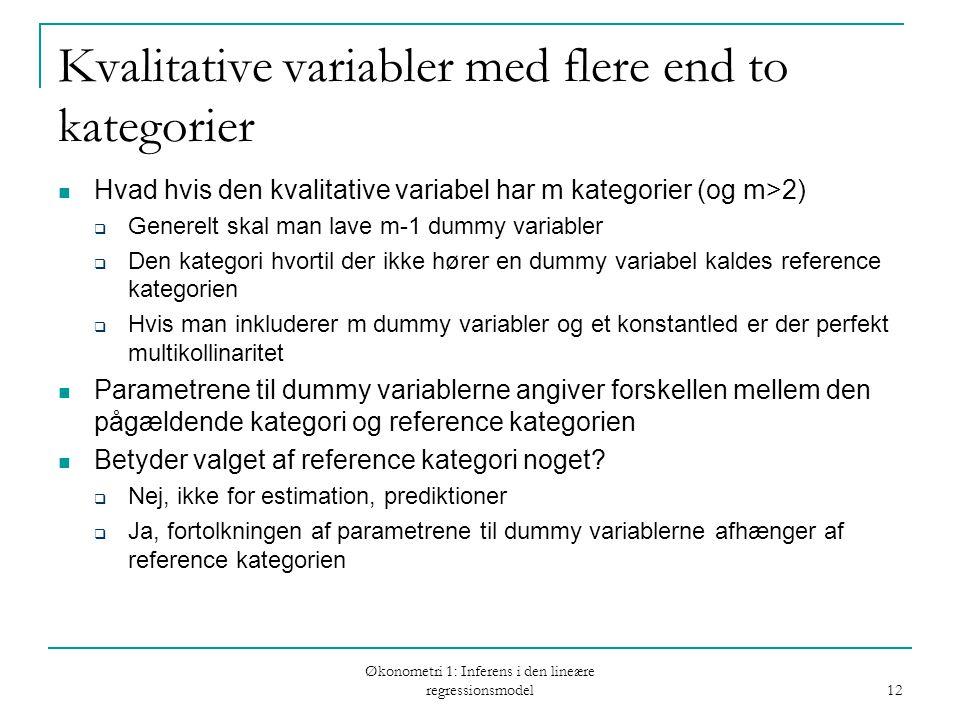 Økonometri 1: Inferens i den lineære regressionsmodel 12 Kvalitative variabler med flere end to kategorier Hvad hvis den kvalitative variabel har m kategorier (og m>2)  Generelt skal man lave m-1 dummy variabler  Den kategori hvortil der ikke hører en dummy variabel kaldes reference kategorien  Hvis man inkluderer m dummy variabler og et konstantled er der perfekt multikollinaritet Parametrene til dummy variablerne angiver forskellen mellem den pågældende kategori og reference kategorien Betyder valget af reference kategori noget.