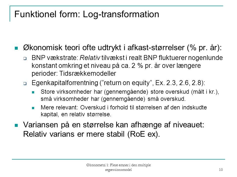 Økonometri 1: Flere emner i den multiple regressionsmodel 10 Funktionel form: Log-transformation Økonomisk teori ofte udtrykt i afkast-størrelser (% pr.