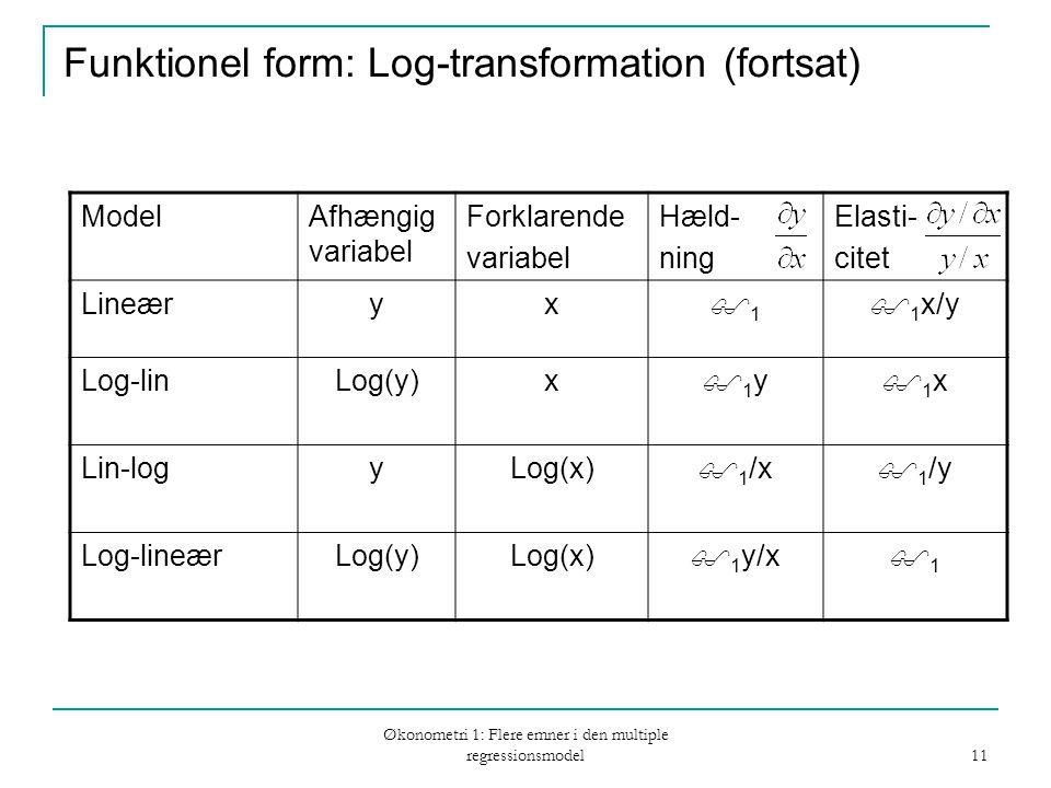 Økonometri 1: Flere emner i den multiple regressionsmodel 11 Funktionel form: Log-transformation (fortsat) ModelAfhængig variabel Forklarende variabel Hæld- ning Elasti- citet Lineæryx 11  1 x/y Log-linLog(y)x 1y1y 1x1x Lin-logyLog(x)  1 /x  1 /y Log-lineærLog(y)Log(x)  1 y/x 11