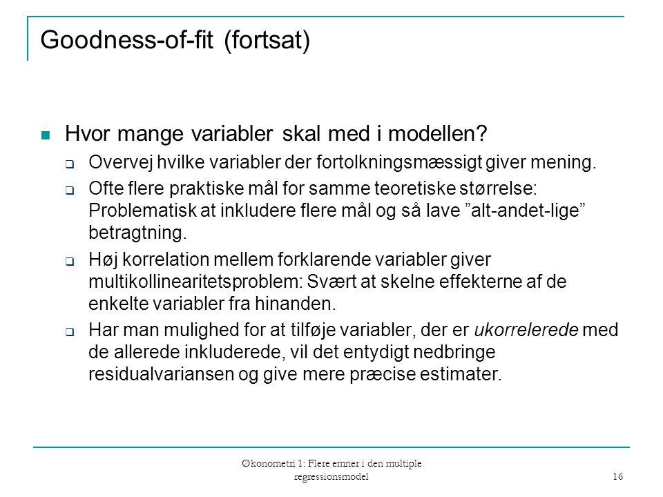 Økonometri 1: Flere emner i den multiple regressionsmodel 16 Goodness-of-fit (fortsat) Hvor mange variabler skal med i modellen.
