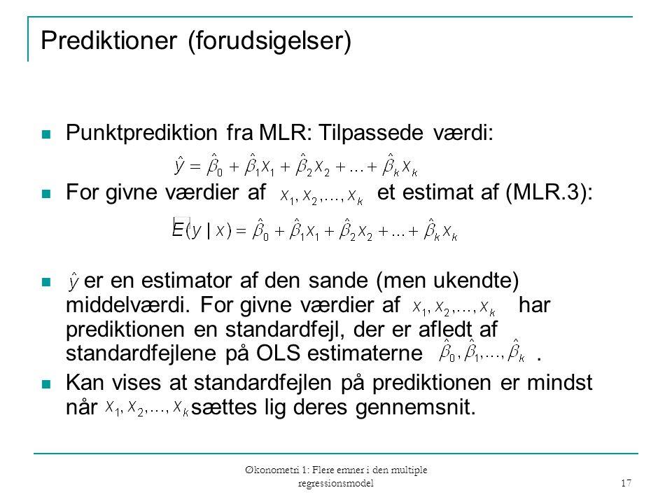 Økonometri 1: Flere emner i den multiple regressionsmodel 17 Prediktioner (forudsigelser) Punktprediktion fra MLR: Tilpassede værdi: For givne værdier af et estimat af (MLR.3): er en estimator af den sande (men ukendte) middelværdi.