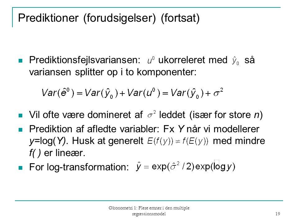 Økonometri 1: Flere emner i den multiple regressionsmodel 19 Prediktioner (forudsigelser) (fortsat) Prediktionsfejlsvariansen: ukorreleret med så variansen splitter op i to komponenter: Vil ofte være domineret af leddet (især for store n) Prediktion af afledte variabler: Fx Y når vi modellerer y=log(Y).