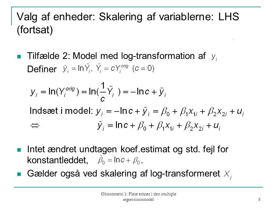 Økonometri 1: Flere emner i den multiple regressionsmodel 8 Valg af enheder: Skalering af variablerne: LHS (fortsat) Tilfælde 2: Model med log-transformation af Definer Intet ændret undtagen koef.estimat og std.