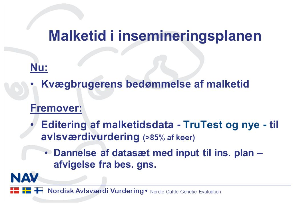Nordisk Avlsværdi Vurdering Nordic Cattle Genetic Evaluation Malketid i insemineringsplanen Nu: Kvægbrugerens bedømmelse af malketid Fremover: Editering af malketidsdata - TruTest og nye - til avlsværdivurdering (>85% af køer) Dannelse af datasæt med input til ins.