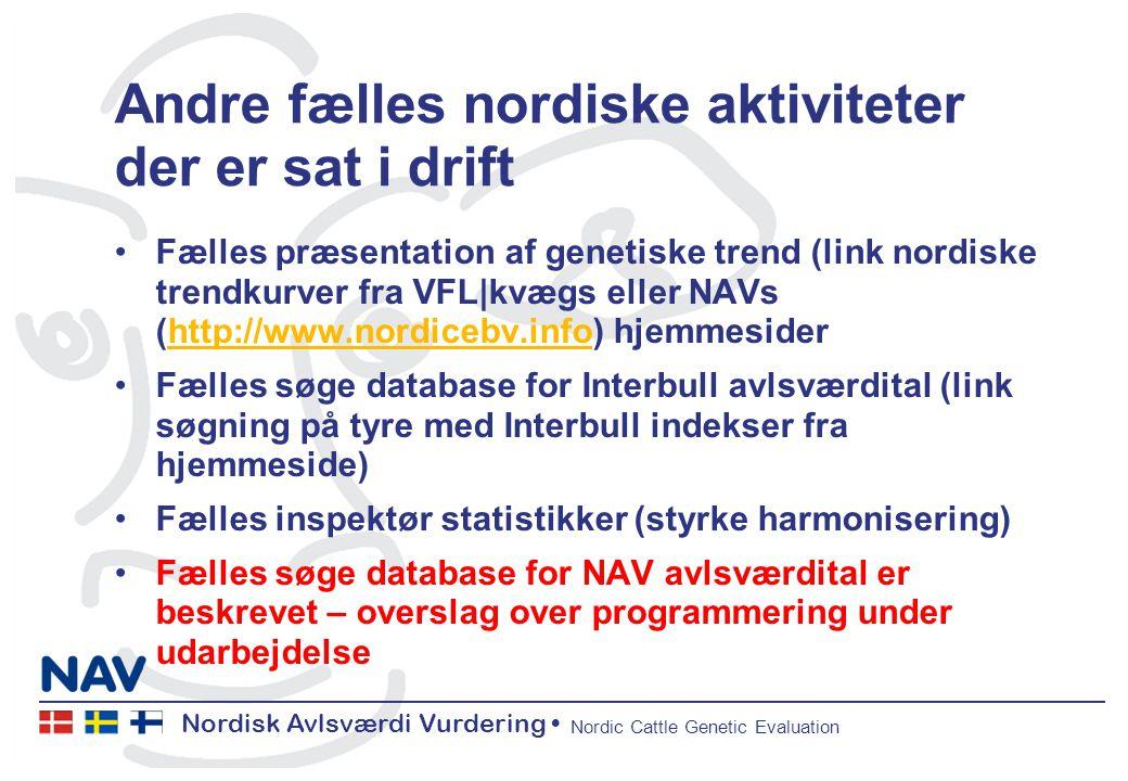 Nordisk Avlsværdi Vurdering Nordic Cattle Genetic Evaluation Andre fælles nordiske aktiviteter der er sat i drift Fælles præsentation af genetiske trend (link nordiske trendkurver fra VFL|kvægs eller NAVs (http://www.nordicebv.info) hjemmesiderhttp://www.nordicebv.info Fælles søge database for Interbull avlsværdital (link søgning på tyre med Interbull indekser fra hjemmeside) Fælles inspektør statistikker (styrke harmonisering) Fælles søge database for NAV avlsværdital er beskrevet – overslag over programmering under udarbejdelse