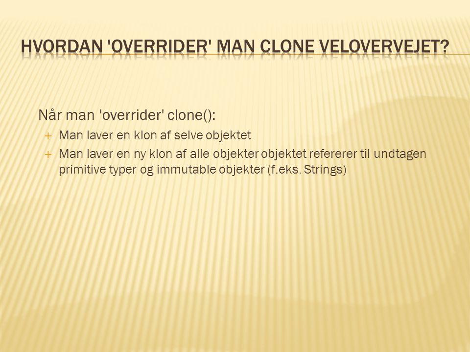 Når man overrider clone():  Man laver en klon af selve objektet  Man laver en ny klon af alle objekter objektet refererer til undtagen primitive typer og immutable objekter (f.eks.