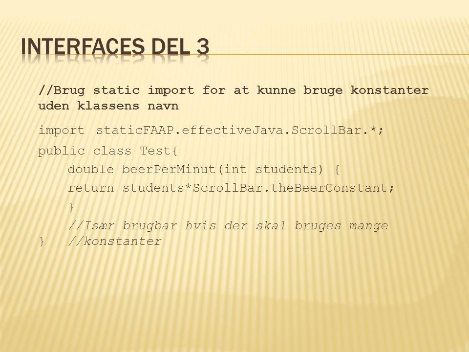 //Brug static import for at kunne bruge konstanter uden klassens navn import staticFAAP.effectiveJava.ScrollBar.*; public class Test{ double beerPerMinut(int students) { return students*ScrollBar.theBeerConstant; } //Især brugbar hvis der skal bruges mange }//konstanter