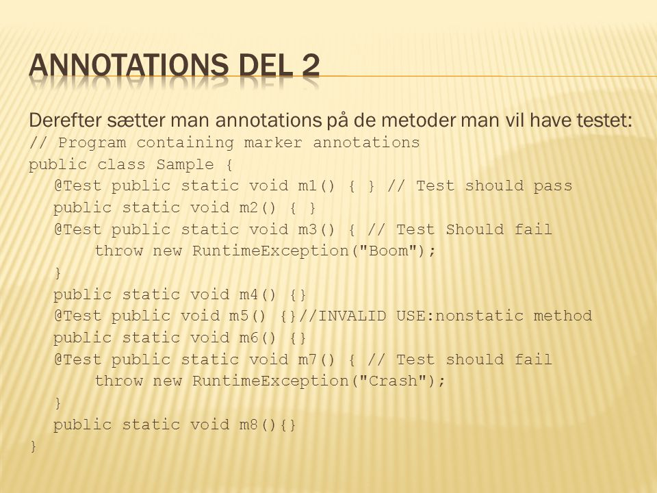 Derefter sætter man annotations på de metoder man vil have testet: // Program containing marker annotations public class Sample { @Test public static void m1() { } // Test should pass public static void m2() { } @Test public static void m3() { // Test Should fail throw new RuntimeException( Boom ); } public static void m4() {} @Test public void m5() {}//INVALID USE:nonstatic method public static void m6() {} @Test public static void m7() { // Test should fail throw new RuntimeException( Crash ); } public static void m8(){} }