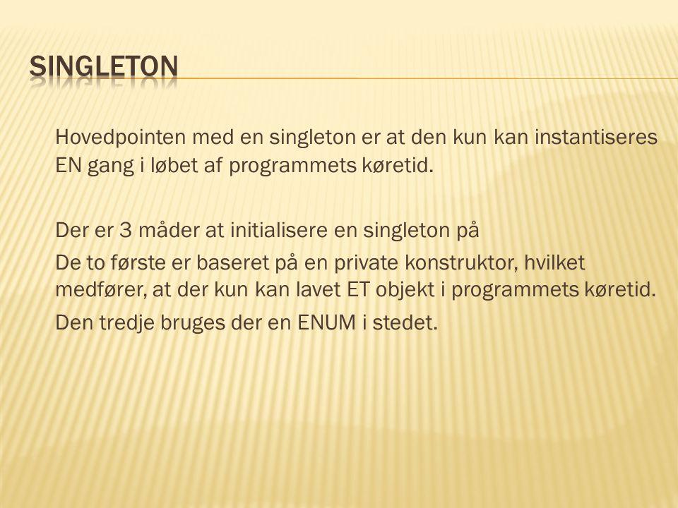 Hovedpointen med en singleton er at den kun kan instantiseres EN gang i løbet af programmets køretid.