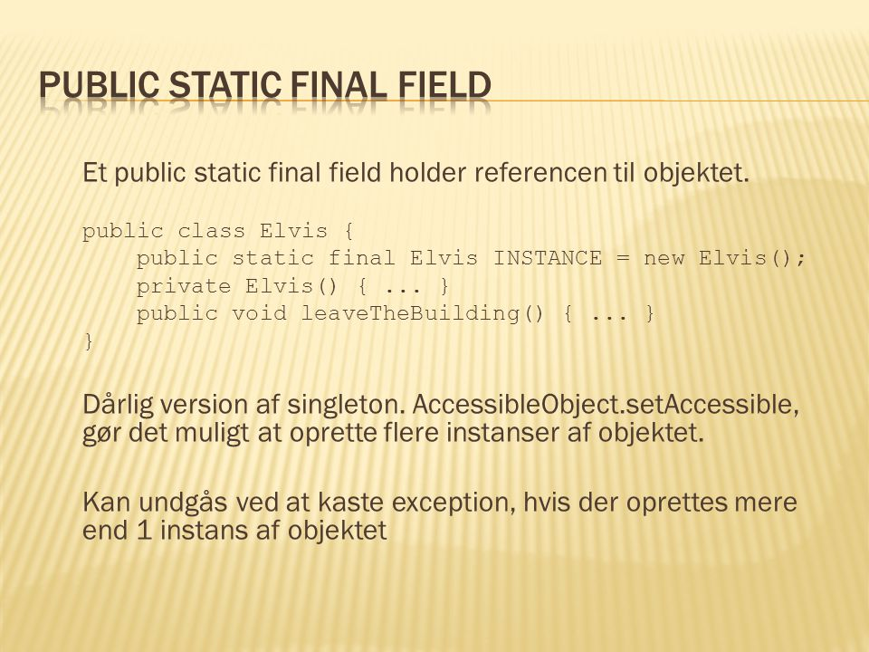 Et public static final field holder referencen til objektet.