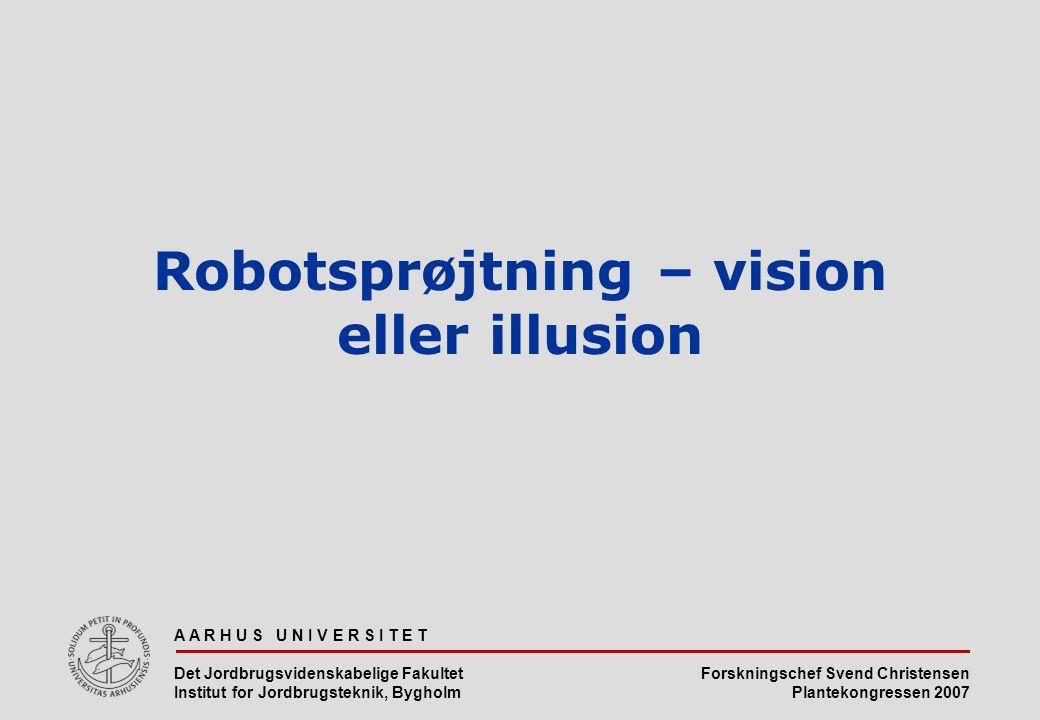 Forskningschef Svend Christensen Plantekongressen 2007 A A R H U S U N I V E R S I T E T Det Jordbrugsvidenskabelige Fakultet Institut for Jordbrugsteknik, Bygholm Robotsprøjtning – vision eller illusion
