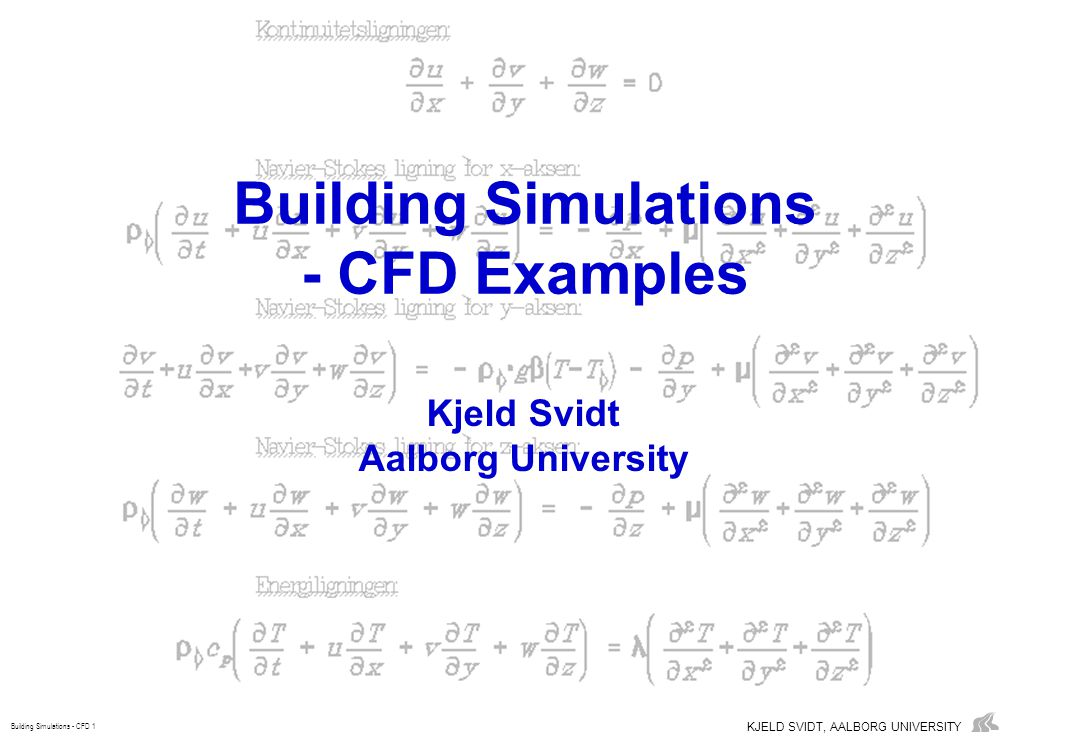 KJELD SVIDT, AALBORG UNIVERSITY Building Simulations - CFD 1 Building Simulations - CFD Examples Kjeld Svidt Aalborg University
