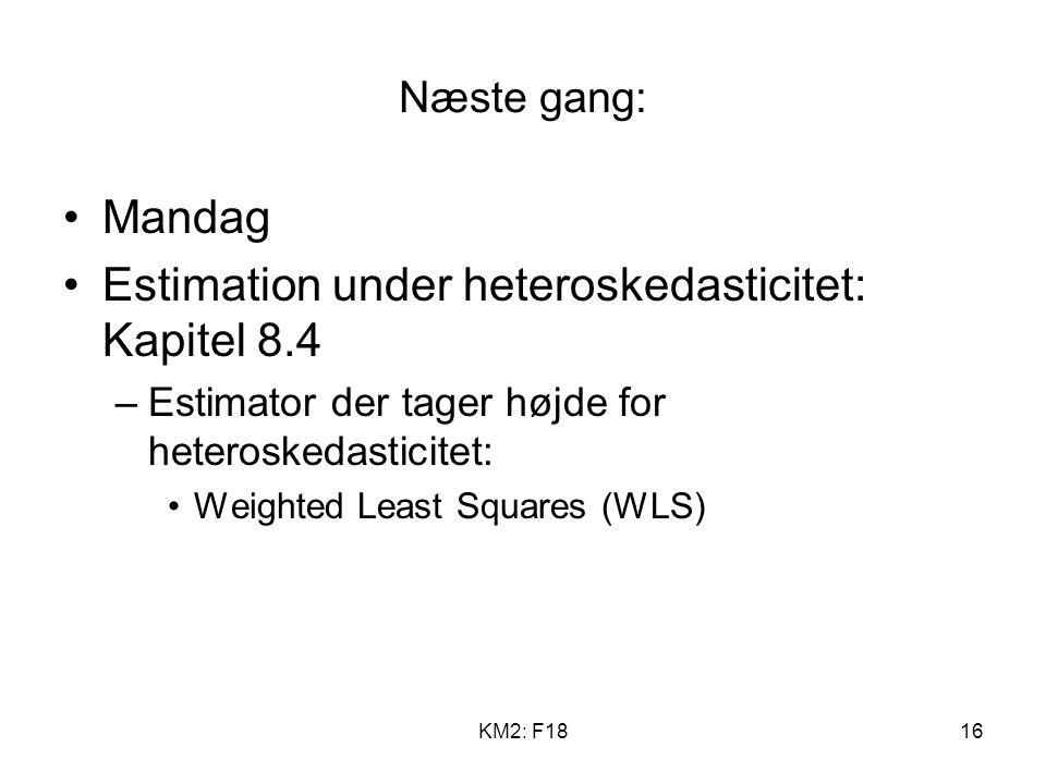 KM2: F1816 Næste gang: Mandag Estimation under heteroskedasticitet: Kapitel 8.4 –Estimator der tager højde for heteroskedasticitet: Weighted Least Squares (WLS)