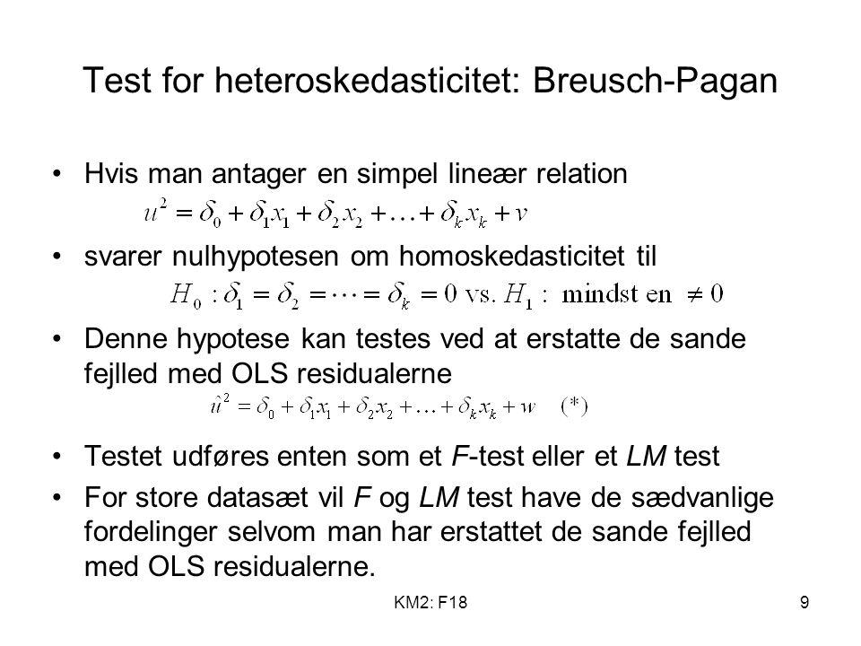 KM2: F189 Test for heteroskedasticitet: Breusch-Pagan Hvis man antager en simpel lineær relation svarer nulhypotesen om homoskedasticitet til Denne hypotese kan testes ved at erstatte de sande fejlled med OLS residualerne Testet udføres enten som et F-test eller et LM test For store datasæt vil F og LM test have de sædvanlige fordelinger selvom man har erstattet de sande fejlled med OLS residualerne.