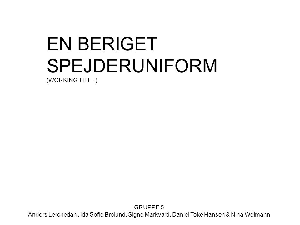 GRUPPE 5 Anders Lerchedahl, Ida Sofie Brolund, Signe Markvard, Daniel Toke Hansen & Nina Weimann EN BERIGET SPEJDERUNIFORM (WORKING TITLE)