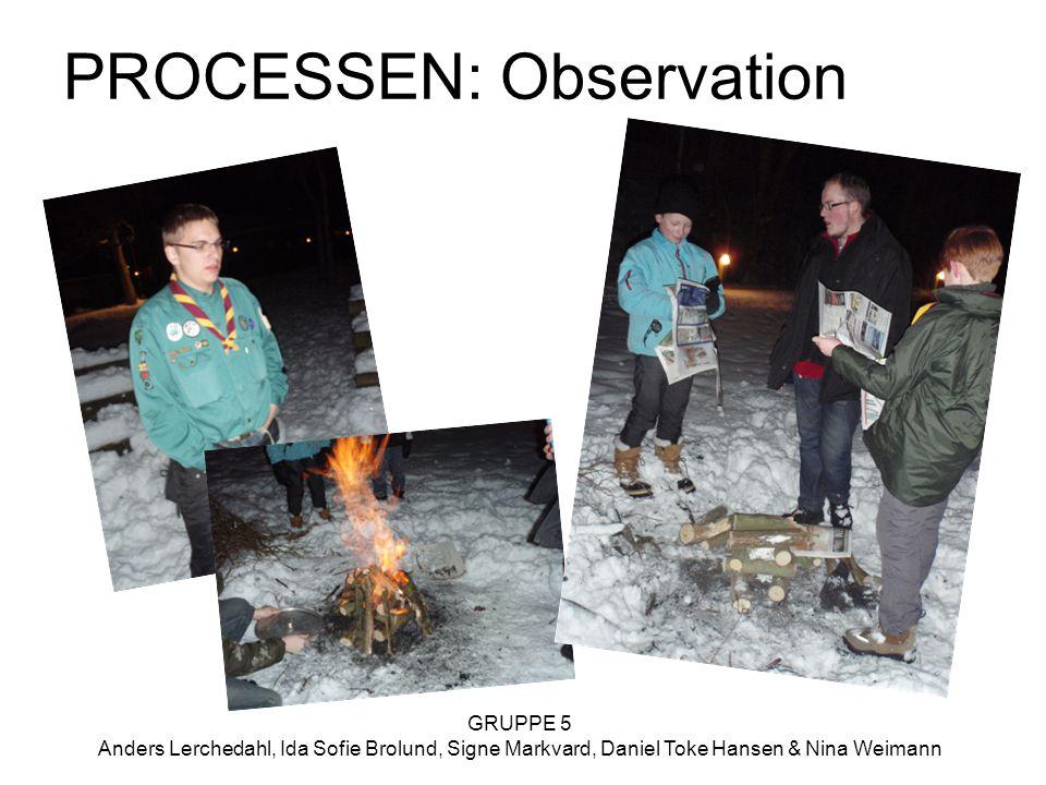 GRUPPE 5 Anders Lerchedahl, Ida Sofie Brolund, Signe Markvard, Daniel Toke Hansen & Nina Weimann PROCESSEN: Observation