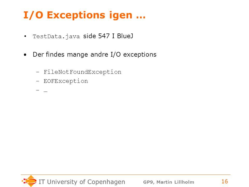GP9, Martin Lillholm 16 I/O Exceptions igen … TestData.java side 547 I BlueJ Der findes mange andre I/O exceptions –FileNotFoundException –EOFException –…