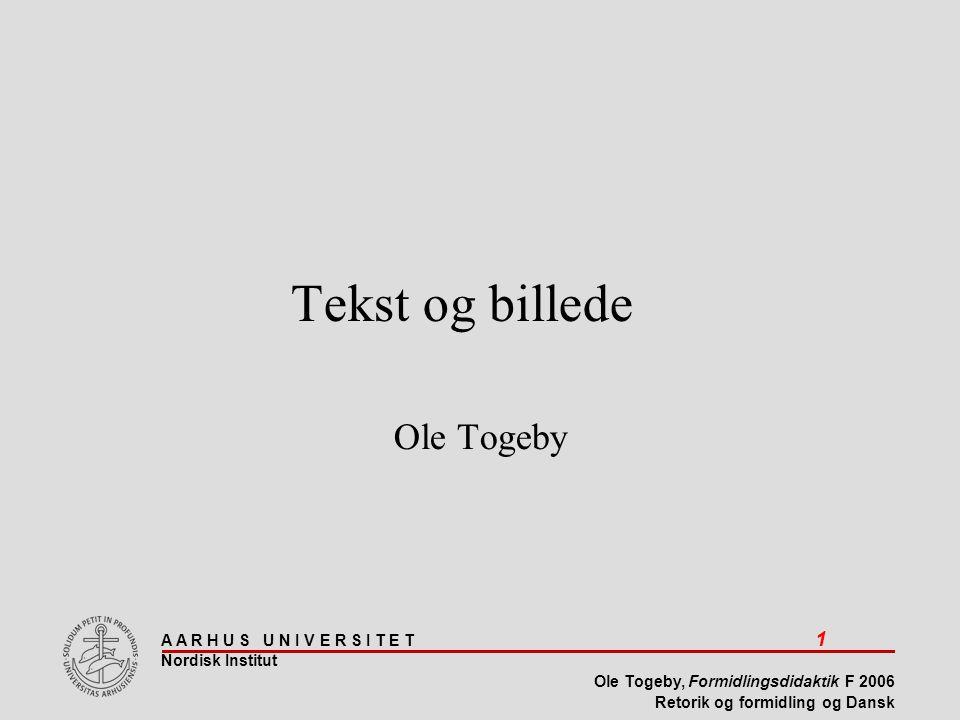 A A R H U S U N I V E R S I T E T 1 Nordisk Institut Ole Togeby, Formidlingsdidaktik F 2006 Retorik og formidling og Dansk Tekst og billede Ole Togeby