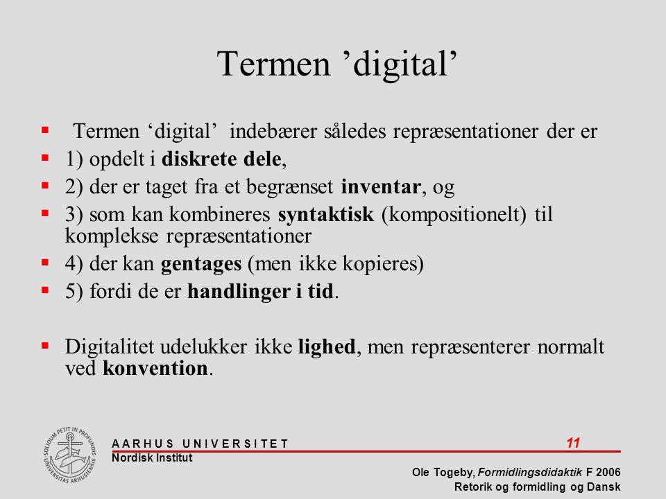 A A R H U S U N I V E R S I T E T 11 Nordisk Institut Ole Togeby, Formidlingsdidaktik F 2006 Retorik og formidling og Dansk Termen 'digital'  Termen 'digital' indebærer således repræsentationer der er  1) opdelt i diskrete dele,  2) der er taget fra et begrænset inventar, og  3) som kan kombineres syntaktisk (kompositionelt) til komplekse repræsentationer  4) der kan gentages (men ikke kopieres)  5) fordi de er handlinger i tid.